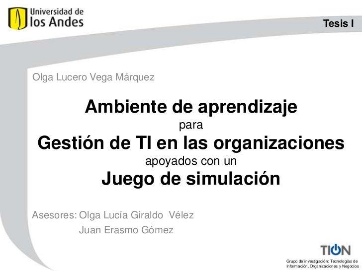 Tesis I<br />Olga Lucero Vega Márquez<br />Ambiente de aprendizaje paraGestión de TI en las organizacionesapoyados con unJ...