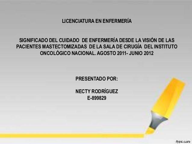 LICENCIATURA EN ENFERMERÍASIGNIFICADO DEL CUIDADO DE ENFERMERÍA DESDE LA VISIÓN DE LASPACIENTES MASTECTOMIZADAS DE LA SALA...