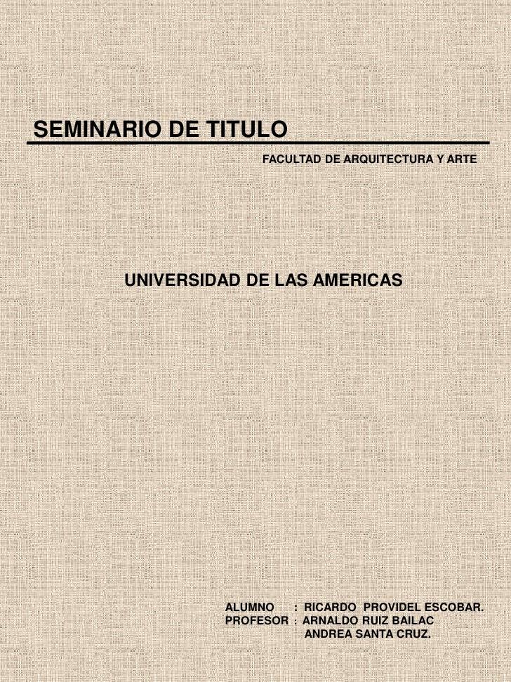 SEMINARIO DE TITULO<br />FACULTAD DE ARQUITECTURA Y ARTE<br />UNIVERSIDAD DE LAS AMERICAS<br />ALUMNO      :  RICARDO  PRO...