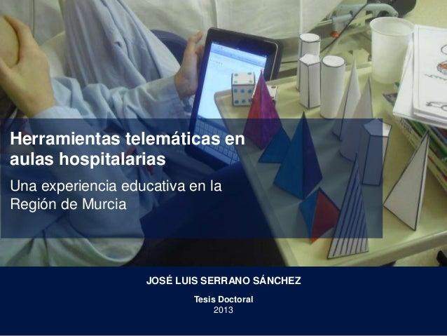 Herramientas telemáticas en aulas hospitalarias Una experiencia educativa en la Región de Murcia JOSÉ LUIS SERRANO SÁNCHEZ...