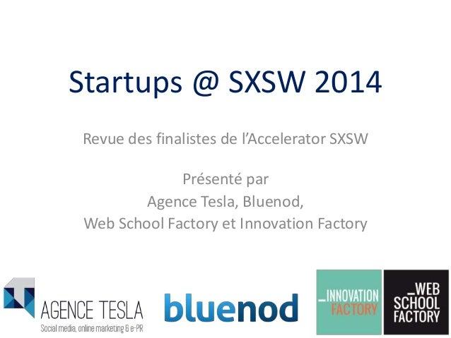 Startups @ SXSW 2014 Revue des finalistes de l'Accelerator SXSW Présenté par Agence Tesla, Bluenod, Web School Factory et ...