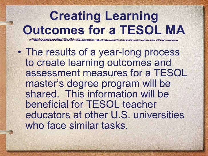 Creating Learning Outcomes for a TESOL MA <ul><li>The results of a year-long process to create learning outcomes and asses...