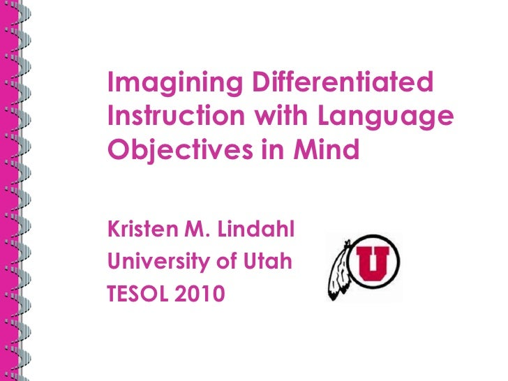 Imagining Differentiated Instruction with Language Objectives in Mind  Kristen M. Lindahl University of Utah TESOL 2010