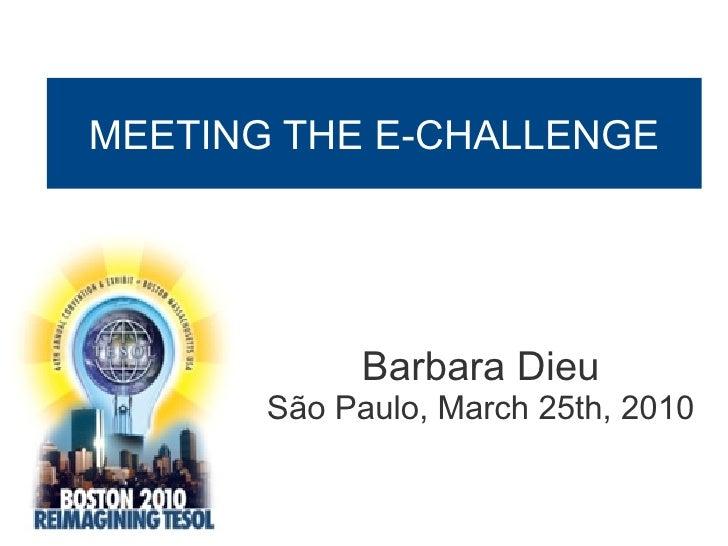 MEETING THE E-CHALLENGE           Boston Tesol Convention            March 25th, 2010                     Barbara Dieu