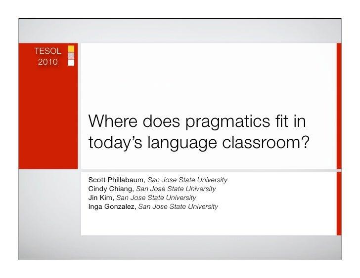 TESOL  2010             Where does pragmatics fit in         today's language classroom?         Scott Phillabaum, San Jose...