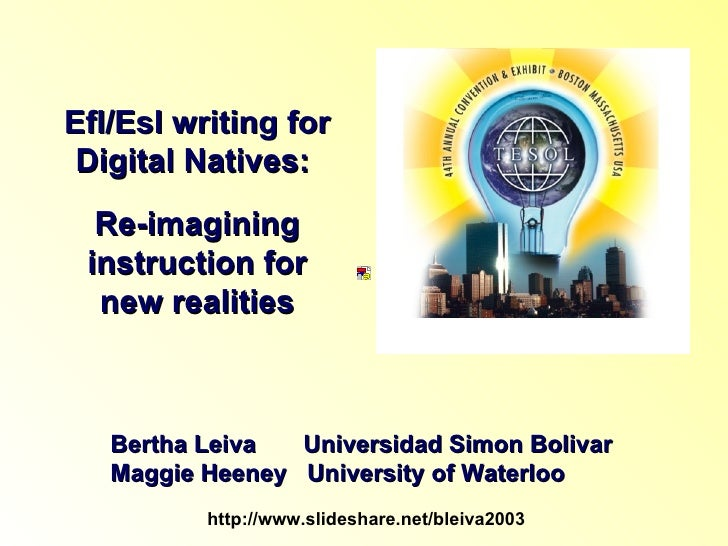 Efl/Esl writing for Digital Natives:  Re-imagining instruction for new realities Bertha Leiva  Universidad Simon Bolivar M...