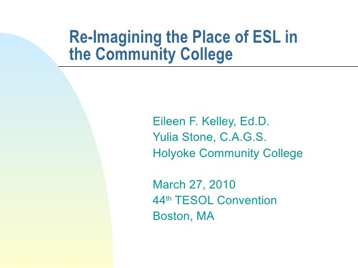Re-Imagining the Place of ESL in the Community College Eileen F. Kelley, Ed.D.  Yulia Stone, C.A.G.S. Holyoke Community Co...