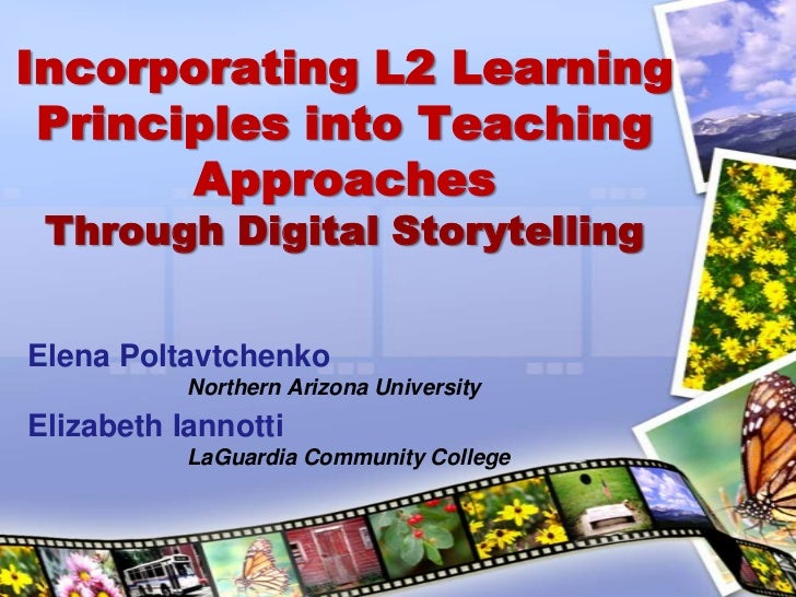 Incorporating L2 Learning Principles into Teaching ApproachesThrough Digital Storytelling<br />Elena Poltavtchenko<br />No...