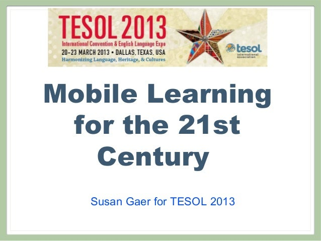 Mobile Learning for the 21st   Century   Susan Gaer for TESOL 2013