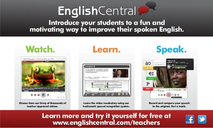 EnglishCentral             Introduce your students to a fun and        motivating way to improve their spoken English.    ...