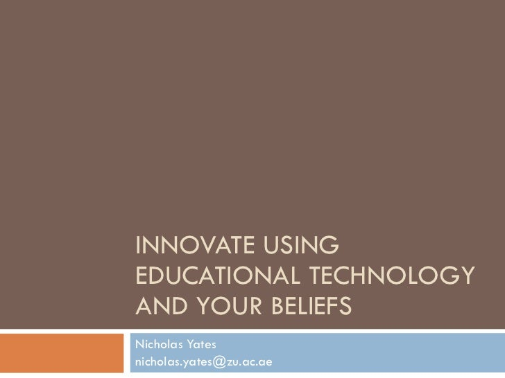 INNOVATE USING EDUCATIONAL TECHNOLOGY AND YOUR BELIEFS Nicholas Yates [email_address]