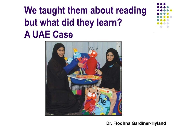 We taught them about reading<br />but what did they learn?<br />A UAE Case <br />Dr. Fíodhna Gardiner-Hyland<br />