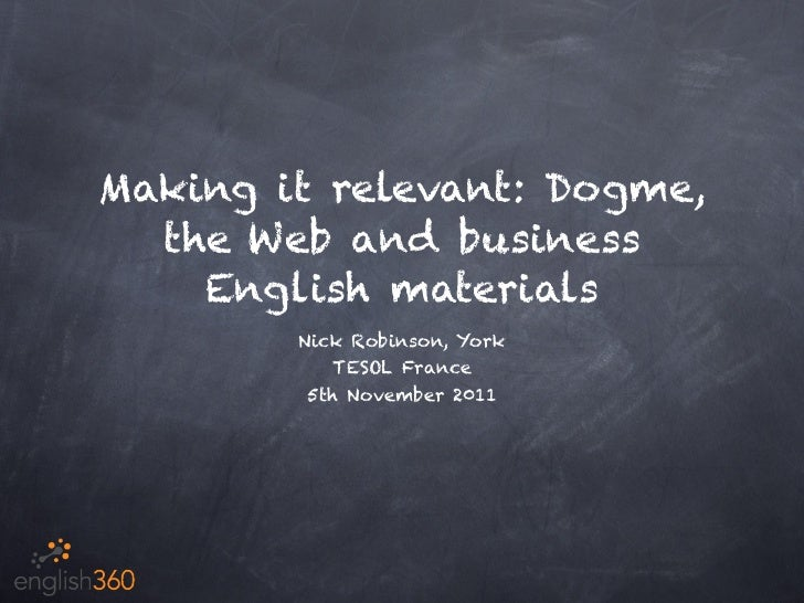 Making it relevant: Dogme,  the Web and business    English materials        Nick Robinson, York            TESOL France  ...