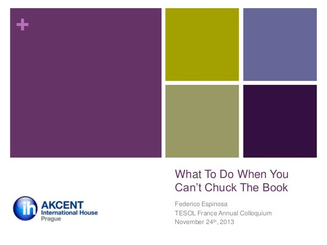 """+  What To Do When You Can""""t Chuck The Book Federico Espinosa TESOL France Annual Colloquium November 24th, 2013"""
