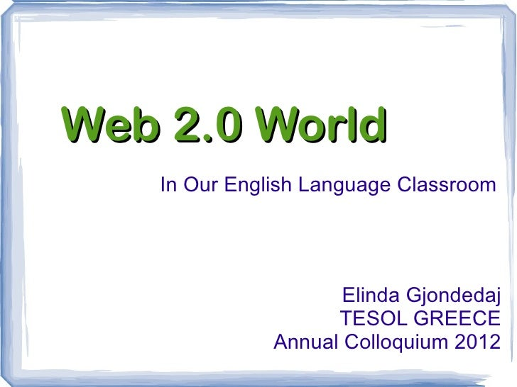 Web 2.0 World   In Our English Language Classroom                     Elinda Gjondedaj                    TESOL GREECE    ...
