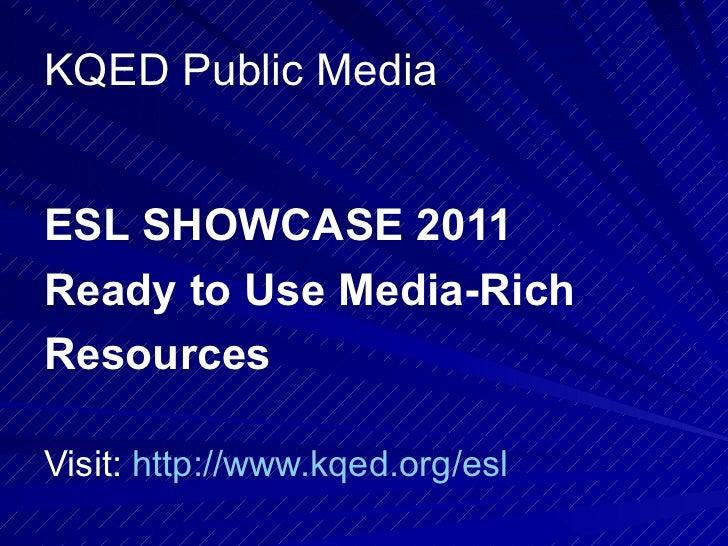 KQED Public Media <ul><li>ESL SHOWCASE 2011 </li></ul><ul><li>Ready to Use Media-Rich </li></ul><ul><li>Resources   </li><...