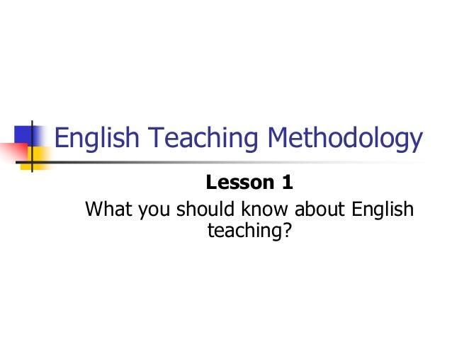 English Teaching Methodology Lesson 1 What you should know about English teaching?