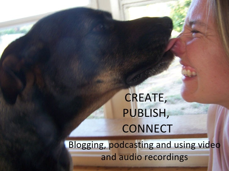 CREATE,  PUBLISH,  CONNECT Blogging, podcasting and using video and audio recordings