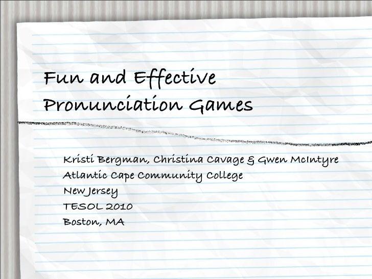 Fun and Effective Pronunciation Games   Kristi Bergman, Christina Cavage & Gwen McIntyre  Atlantic Cape Community College ...