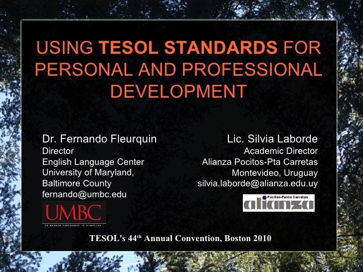 USING  TESOL STANDARDS  FOR PERSONAL AND PROFESSIONAL DEVELOPMENT TESOL's 44 th  Annual Convention, Boston 2010 Lic. Silvi...