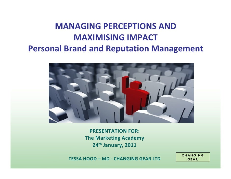MANAGING PERCEPTIONS AND           MAXIMISING IMPACTPersonal Brand and Reputation Management                 PRESENTATION ...