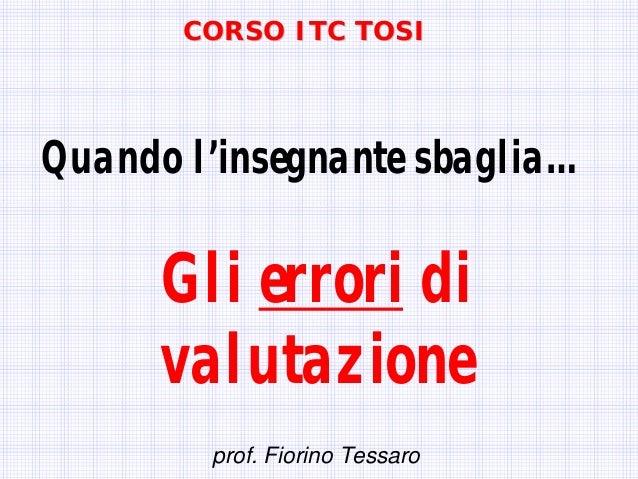 Quando l'insegnante sbaglia… Gli errori di valutazione prof. Fiorino Tessaro CORSO ITC TOSICORSO ITC TOSI