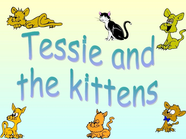 Tessie has nine kittens. Sometimesthey are very naughty.They like to move about aroundthe house.Tessie wants to know where...