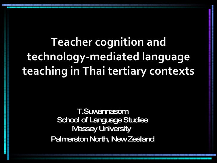 Teacher cognition and technology-mediated language teaching in Thai tertiary contexts T.Suwannasom School of Language Stud...