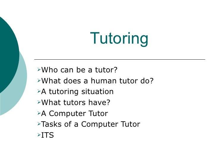 Tutoring <ul><li>Who can be a tutor? </li></ul><ul><li>What does a human tutor do? </li></ul><ul><li>A tutoring situation ...