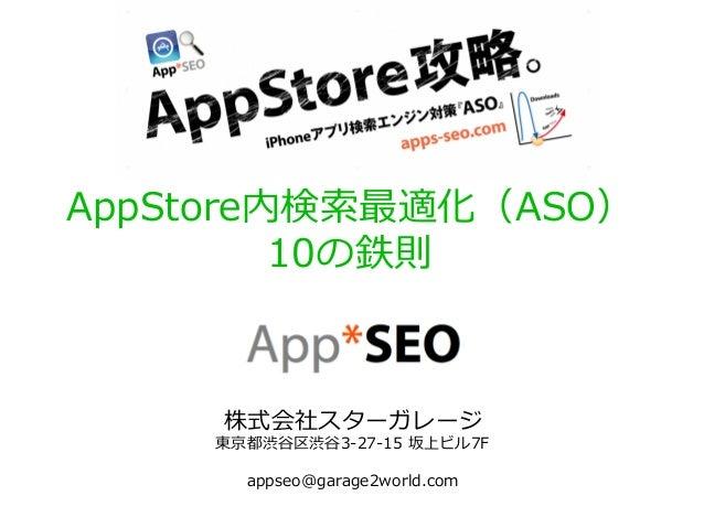 AppStore内検索索最適化(ASO) 10の鉄則 株式会社スターガレージ 東京都渋⾕谷区渋⾕谷3-‐‑‒27-‐‑‒15 坂上ビル7F appseo@garage2world.com