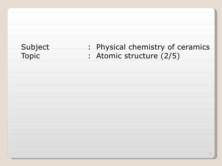 <ul><li>Subject :  Physical chemistry of ceramics </li></ul><ul><li>Topic :  Atomic structure (2/5) </li></ul>
