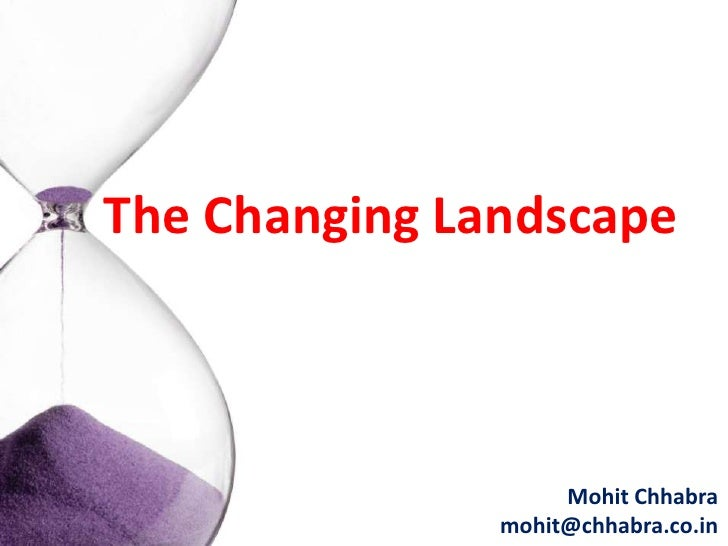 The Changing Landscape                        Mohit Chhabra                mohit@chhabra.co.in