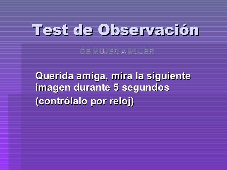 Test de Observación Querida amiga, mira la siguiente imagen durante 5 segundos (contrólalo por reloj) DE MUJER A MUJER