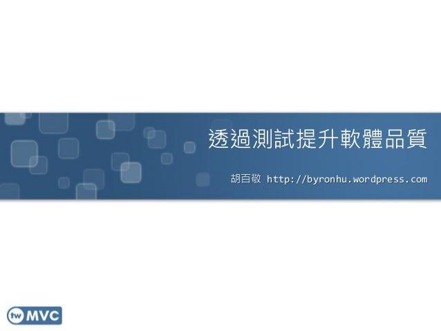 透過測試提升軟體品質 胡百敬 http://byronhu.wordpress.com