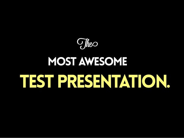 The  most AWESOME  TEST PRESENTATION.