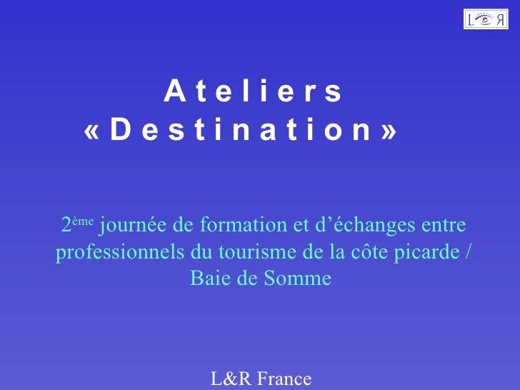 A t e l i e r s  « D e s t i n a t i o n »  2 ème  journée de formation et d'échanges entre professionnels du tourisme de ...