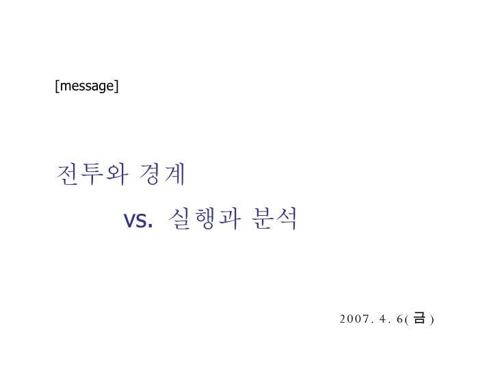 [message] 전투와 경계 vs.  실행과 분석 2007. 4. 6( 금 )