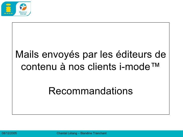 Mails envoyés par les éditeurs de contenu à nos clients i-mode™  Recommandations  08/12/2005 Chantal Létang – Blandine Tra...