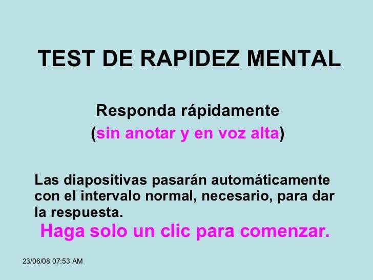 TEST DE RAPIDEZ MENTAL Responda rápidamente ( sin anotar y en voz alta ) Las diapositivas pasarán automáticamente con el i...