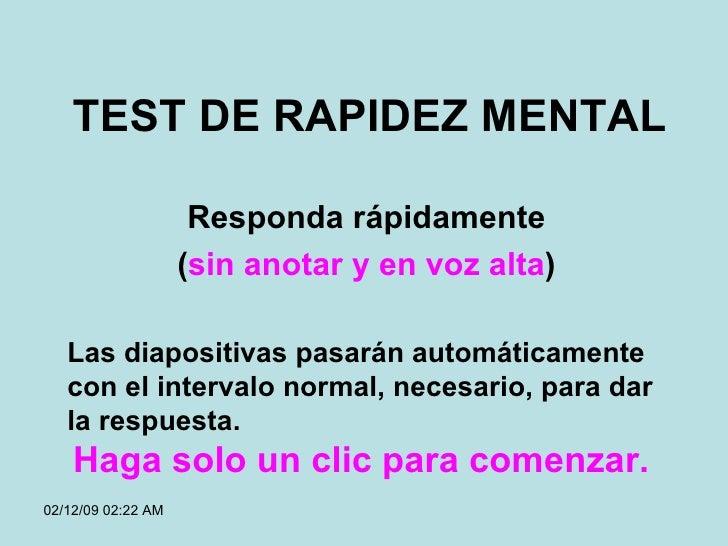TEST DE RAPIDEZ MENTAL Responda rápidamente ( sin anotar y en voz alta ) 07/06/09   01:29 AM Las diapositivas pasarán auto...