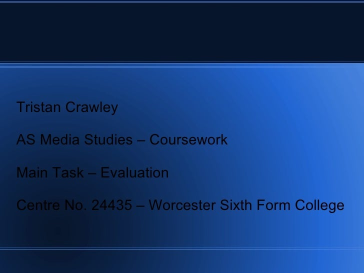 Tristan Crawley AS Media Studies – Coursework Main Task – Evaluation Centre No. 24435 – Worcester Sixth Form College