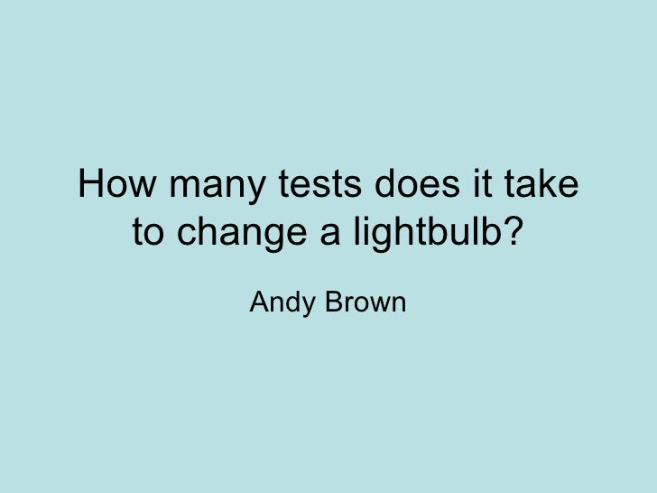 How many tests does it take to change a lightbulb? Andy Brown