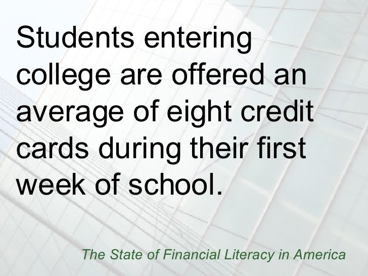 The State of Financial Literacy in America <ul><li>Students entering college are offered an average of eight credit cards ...