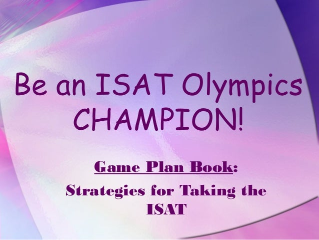 Be an ISAT Olympics    CHAMPION!      Game Plan Book:   Strategies for Taking the             ISAT