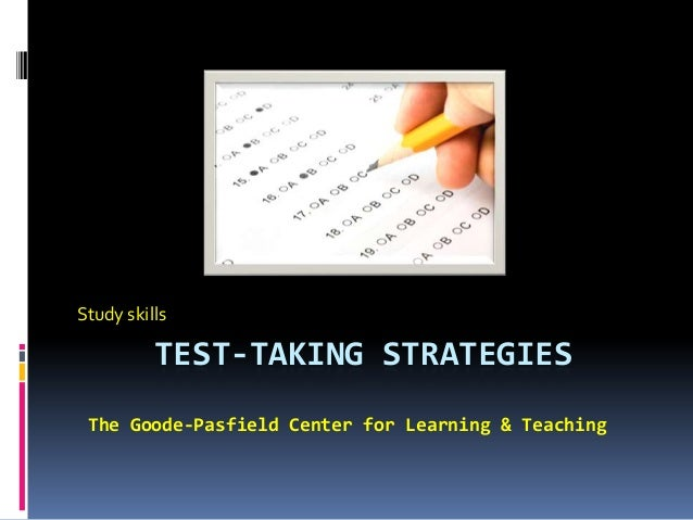 TEST-TAKING STRATEGIES Study skills The Goode-Pasfield Center for Learning & Teaching