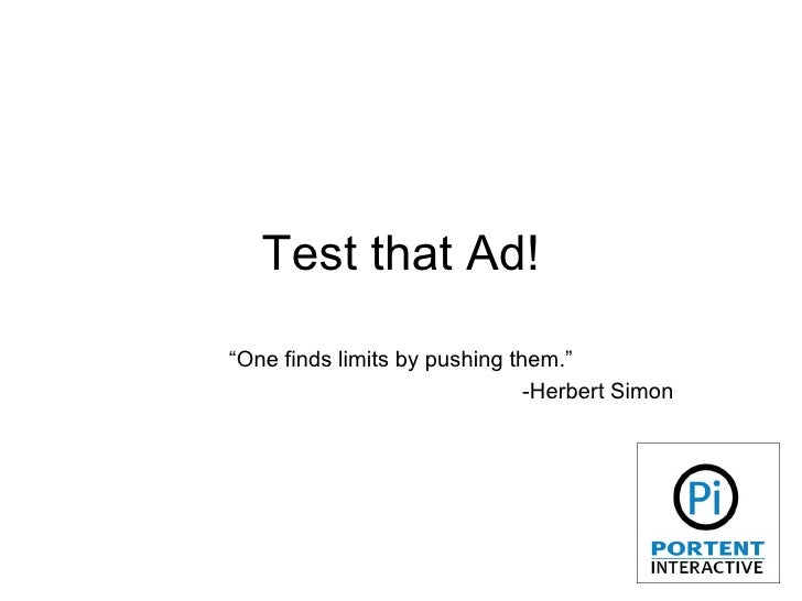 "Test that Ad! "" One finds limits by pushing them."" -Herbert Simon"