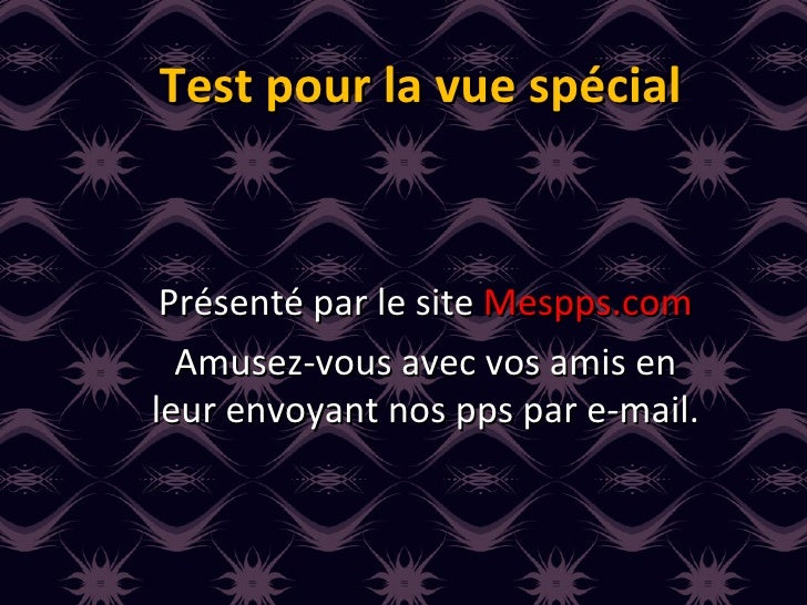 Test pour la vue spécial Présenté par le site  Mespps.com Amusez-vous avec vos amis en leur envoyant nos pps par e-mail.
