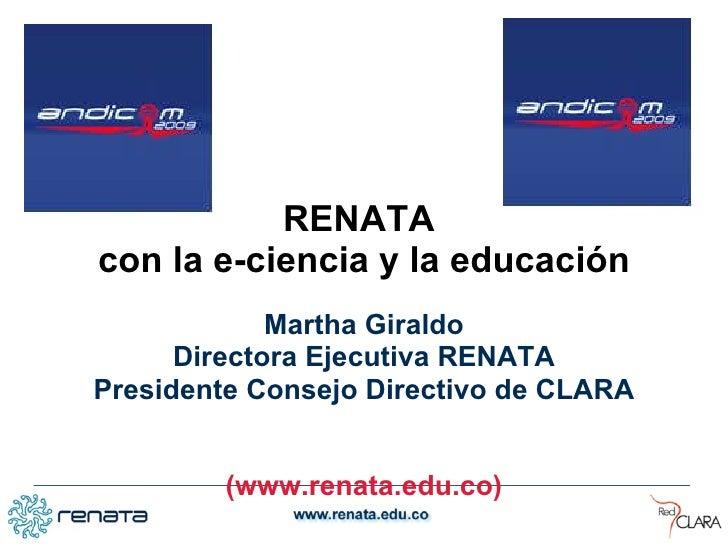 <ul><li>RENATA  </li></ul><ul><li>con la e-ciencia y la educación </li></ul><ul><li>Martha Giraldo </li></ul><ul><li>Direc...