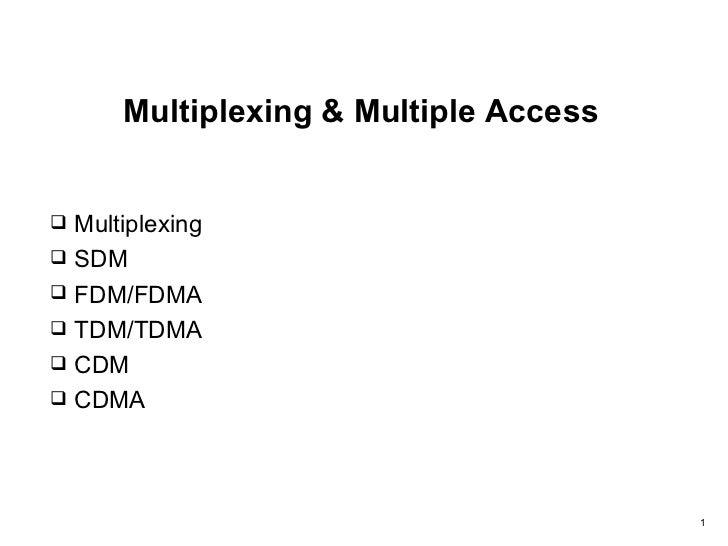 Multiplexing & Multiple Access Multiplexing SDM FDM/FDMA TDM/TDMA CDM CDMA                                       1