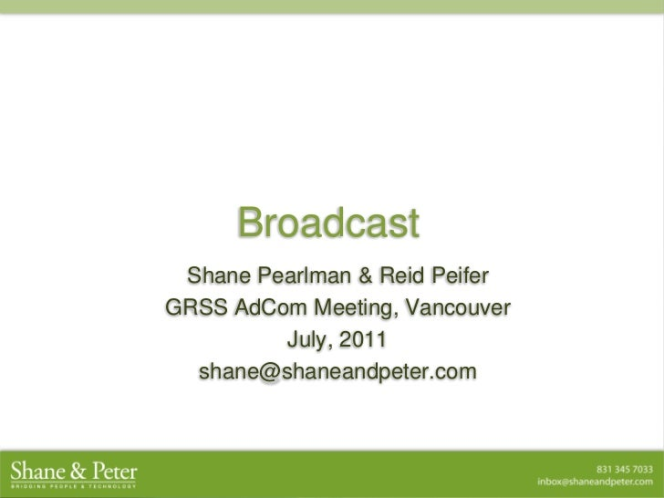 Broadcast<br />Shane Pearlman & Reid Peifer<br />GRSS AdCom Meeting, Vancouver<br />July, 2011<br />shane@shaneandpeter.co...